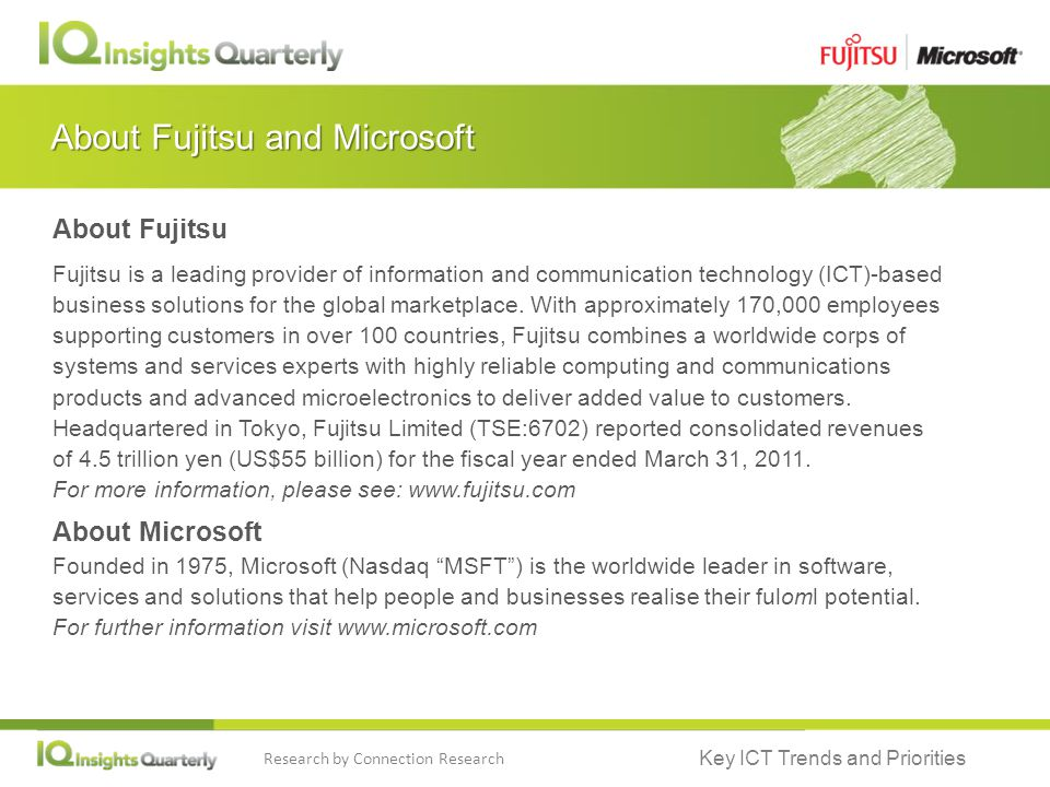 Key ICT Trends and Priorities Research by Connection Research About Fujitsu and Microsoft About Fujitsu Fujitsu is a leading provider of information and communication technology (ICT)-based business solutions for the global marketplace.