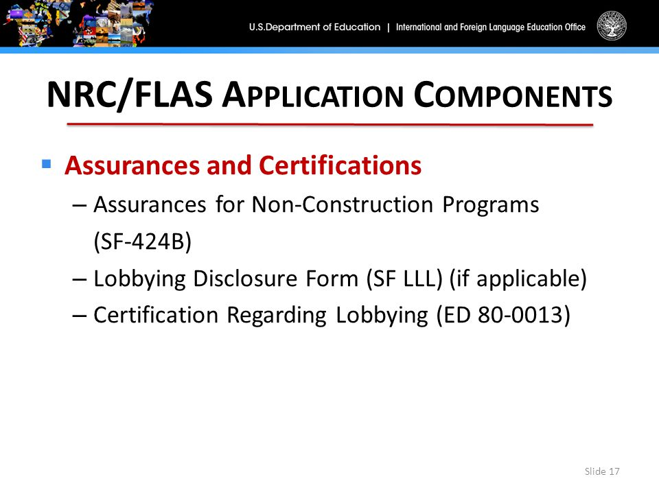 NRC/FLAS A PPLICATION C OMPONENTS  Assurances and Certifications – Assurances for Non-Construction Programs (SF-424B) – Lobbying Disclosure Form (SF LLL) (if applicable) – Certification Regarding Lobbying (ED 80-0013) Slide 17