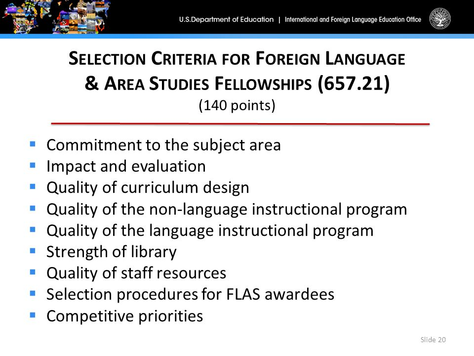 S ELECTION C RITERIA FOR F OREIGN L ANGUAGE & A REA S TUDIES F ELLOWSHIPS (657.21) (140 points)  Commitment to the subject area  Impact and evaluation  Quality of curriculum design  Quality of the non-language instructional program  Quality of the language instructional program  Strength of library  Quality of staff resources  Selection procedures for FLAS awardees  Competitive priorities Slide 20