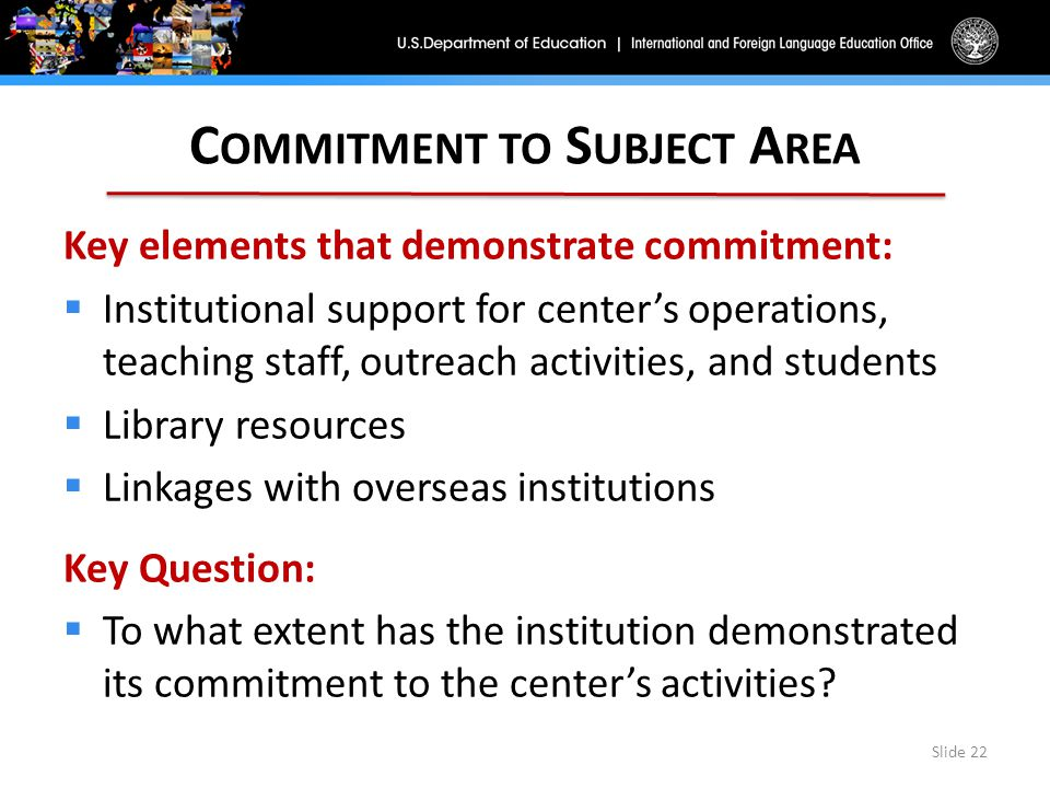 C OMMITMENT TO S UBJECT A REA Key elements that demonstrate commitment:  Institutional support for center's operations, teaching staff, outreach activities, and students  Library resources  Linkages with overseas institutions Key Question:  To what extent has the institution demonstrated its commitment to the center's activities.