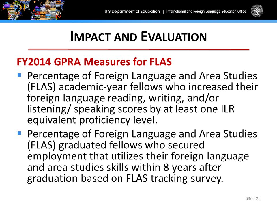 I MPACT AND E VALUATION FY2014 GPRA Measures for FLAS  Percentage of Foreign Language and Area Studies (FLAS) academic-year fellows who increased their foreign language reading, writing, and/or listening/ speaking scores by at least one ILR equivalent proficiency level.