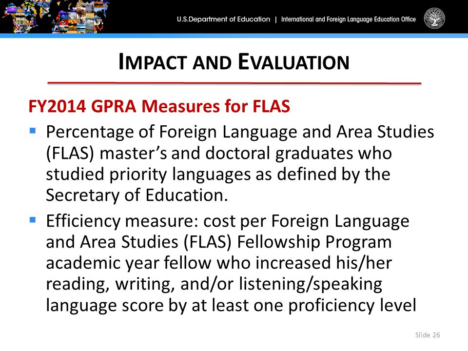 I MPACT AND E VALUATION FY2014 GPRA Measures for FLAS  Percentage of Foreign Language and Area Studies (FLAS) master's and doctoral graduates who studied priority languages as defined by the Secretary of Education.