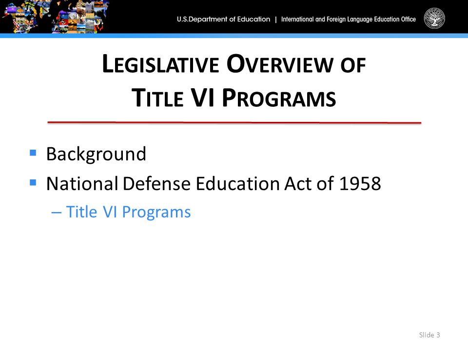 L EGISLATIVE O VERVIEW OF T ITLE VI P ROGRAMS  Background  National Defense Education Act of 1958 – Title VI Programs Slide 3