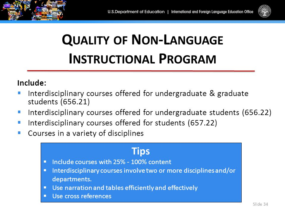 Q UALITY OF N ON -L ANGUAGE I NSTRUCTIONAL P ROGRAM Slide 34 Include:  Interdisciplinary courses offered for undergraduate & graduate students (656.21)  Interdisciplinary courses offered for undergraduate students (656.22)  Interdisciplinary courses offered for students (657.22)  Courses in a variety of disciplines Tips  Include courses with 25% - 100% content  Interdisciplinary courses involve two or more disciplines and/or departments.