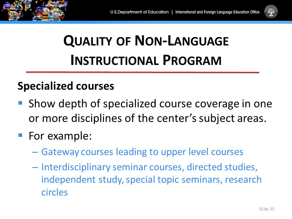 Q UALITY OF N ON -L ANGUAGE I NSTRUCTIONAL P ROGRAM Slide 35 Specialized courses  Show depth of specialized course coverage in one or more disciplines of the center's subject areas.