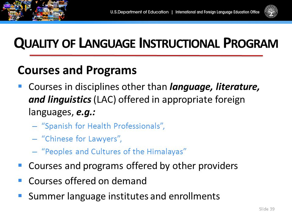 Q UALITY OF L ANGUAGE I NSTRUCTIONAL P ROGRAM Slide 39 Courses and Programs  Courses in disciplines other than language, literature, and linguistics (LAC) offered in appropriate foreign languages, e.g.: – Spanish for Health Professionals , – Chinese for Lawyers , – Peoples and Cultures of the Himalayas  Courses and programs offered by other providers  Courses offered on demand  Summer language institutes and enrollments