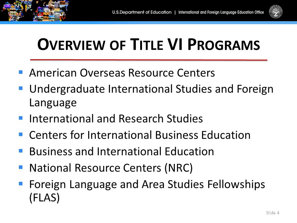 O VERVIEW OF T ITLE VI P ROGRAMS  American Overseas Resource Centers  Undergraduate International Studies and Foreign Language  International and Research Studies  Centers for International Business Education  Business and International Education  National Resource Centers (NRC)  Foreign Language and Area Studies Fellowships (FLAS) Slide 4