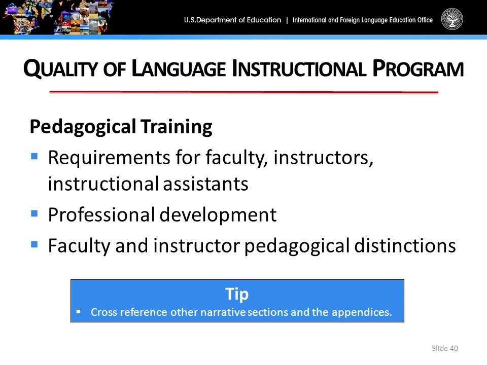 Q UALITY OF L ANGUAGE I NSTRUCTIONAL P ROGRAM Slide 40 Pedagogical Training  Requirements for faculty, instructors, instructional assistants  Professional development  Faculty and instructor pedagogical distinctions Tip  Cross reference other narrative sections and the appendices.