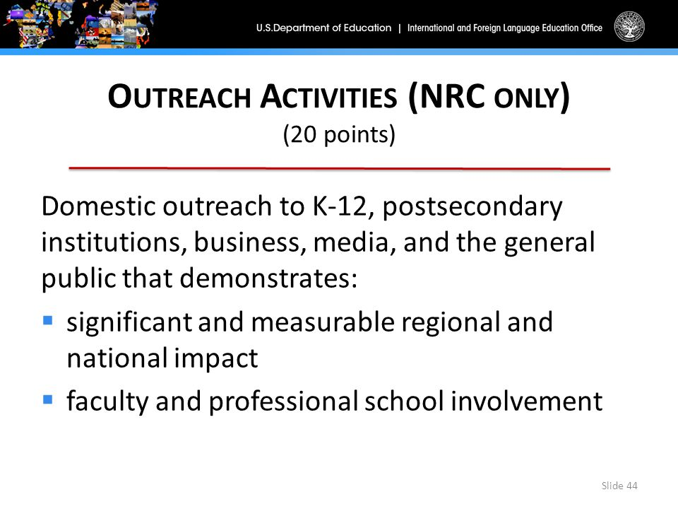 O UTREACH A CTIVITIES (NRC ONLY ) (20 points) Domestic outreach to K-12, postsecondary institutions, business, media, and the general public that demonstrates:  significant and measurable regional and national impact  faculty and professional school involvement Slide 44