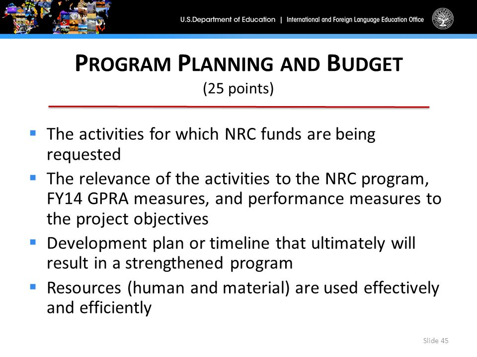 P ROGRAM P LANNING AND B UDGET (25 points)  The activities for which NRC funds are being requested  The relevance of the activities to the NRC program, FY14 GPRA measures, and performance measures to the project objectives  Development plan or timeline that ultimately will result in a strengthened program  Resources (human and material) are used effectively and efficiently Slide 45