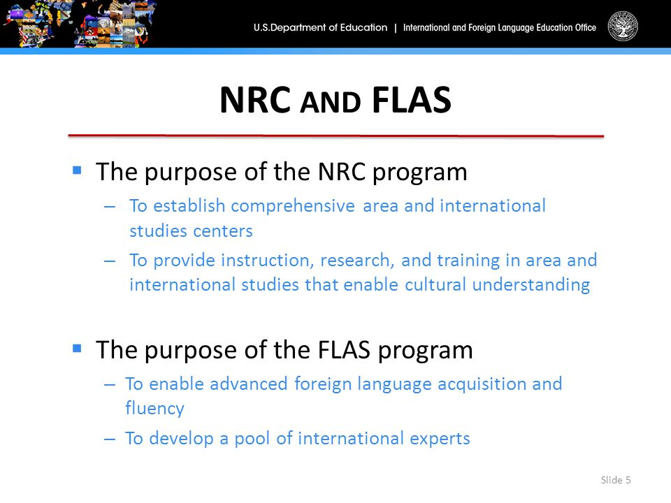 NRC AND FLAS  The purpose of the NRC program – To establish comprehensive area and international studies centers – To provide instruction, research, and training in area and international studies that enable cultural understanding  The purpose of the FLAS program – To enable advanced foreign language acquisition and fluency – To develop a pool of international experts Slide 5