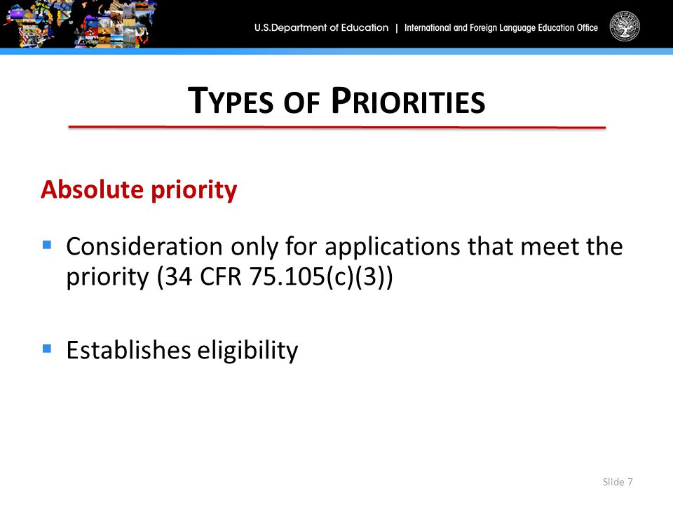 T YPES OF P RIORITIES Absolute priority  Consideration only for applications that meet the priority (34 CFR 75.105(c)(3))  Establishes eligibility Slide 7