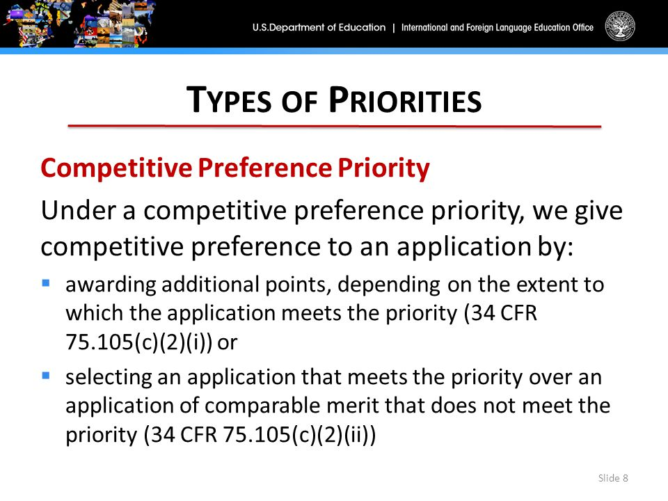 T YPES OF P RIORITIES Competitive Preference Priority Under a competitive preference priority, we give competitive preference to an application by:  awarding additional points, depending on the extent to which the application meets the priority (34 CFR 75.105(c)(2)(i)) or  selecting an application that meets the priority over an application of comparable merit that does not meet the priority (34 CFR 75.105(c)(2)(ii)) Slide 8