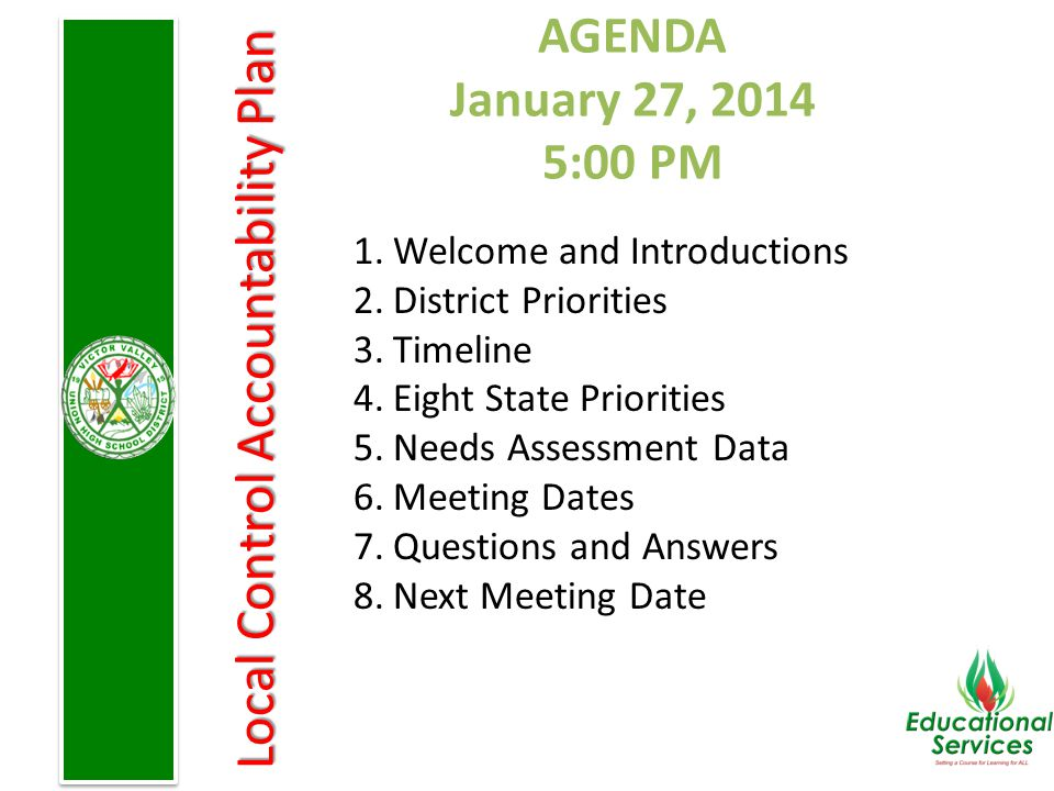Local Control Accountability Plan AGENDA January 27, 2014 5:00 PM 1.Welcome and Introductions 2.District Priorities 3.Timeline 4.Eight State Priorities 5.Needs Assessment Data 6.Meeting Dates 7.Questions and Answers 8.Next Meeting Date