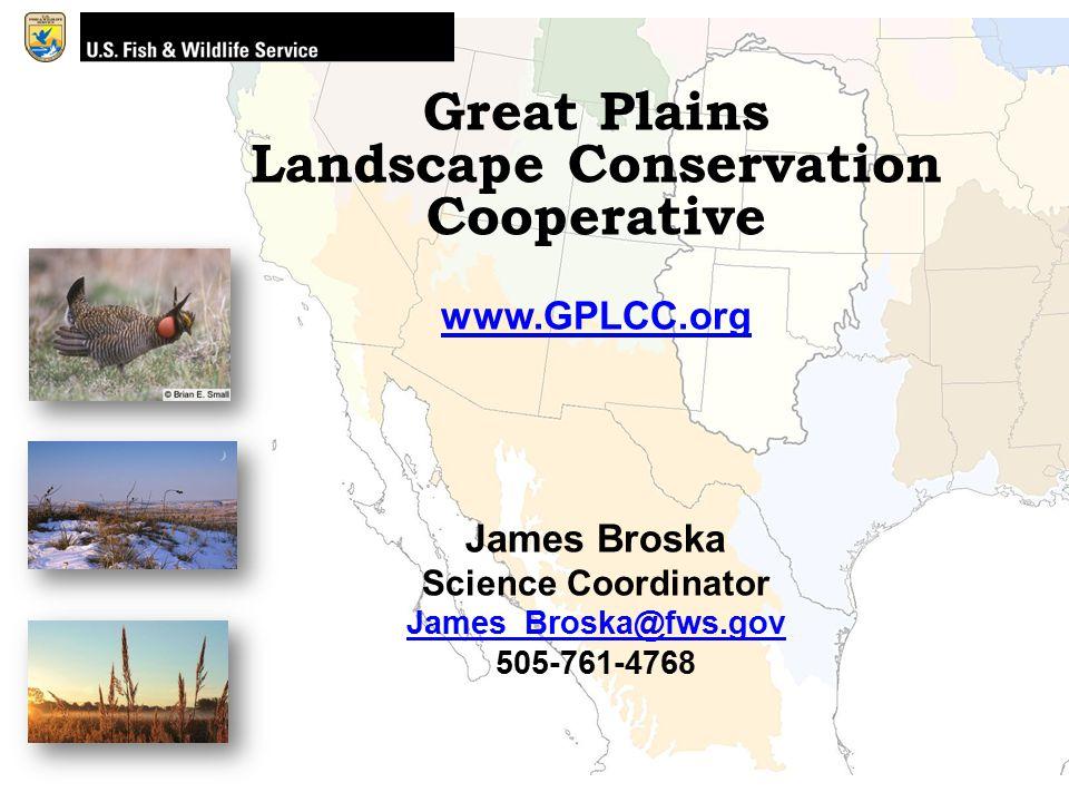 Great Plains Landscape Conservation Cooperative www.GPLCC.org James Broska Science Coordinator James_Broska@fws.gov 505-761-4768