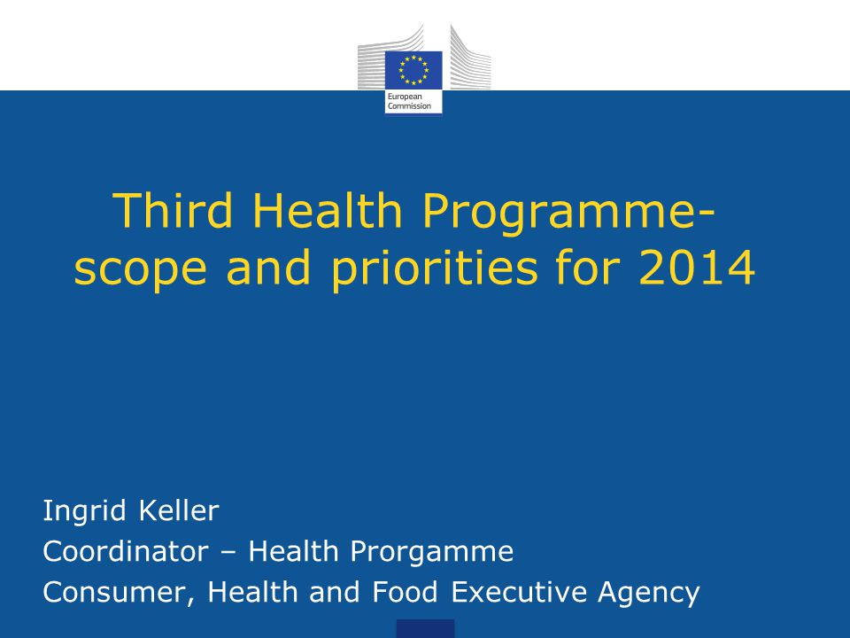 Third Health Programme- scope and priorities for 2014 Ingrid Keller Coordinator – Health Prorgamme Consumer, Health and Food Executive Agency
