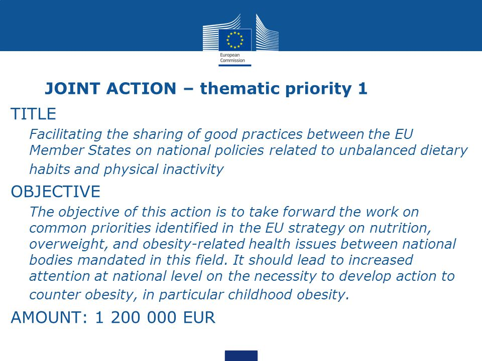 JOINT ACTION – thematic priority 1 TITLE Facilitating the sharing of good practices between the EU Member States on national policies related to unbalanced dietary habits and physical inactivity OBJECTIVE The objective of this action is to take forward the work on common priorities identified in the EU strategy on nutrition, overweight, and obesity-related health issues between national bodies mandated in this field.