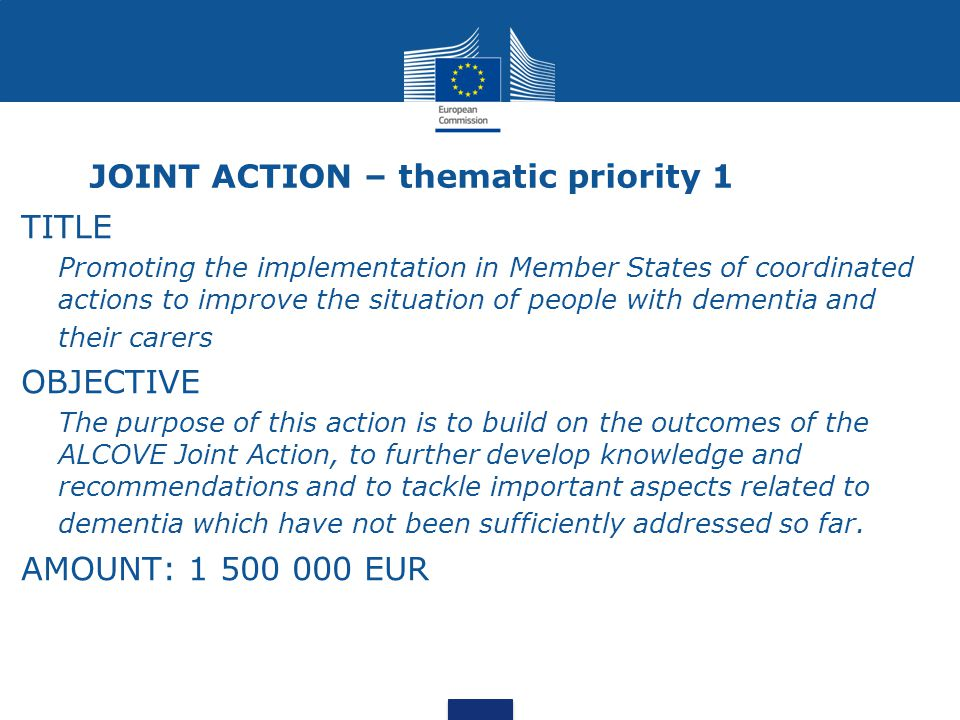 JOINT ACTION – thematic priority 1 TITLE Promoting the implementation in Member States of coordinated actions to improve the situation of people with dementia and their carers OBJECTIVE The purpose of this action is to build on the outcomes of the ALCOVE Joint Action, to further develop knowledge and recommendations and to tackle important aspects related to dementia which have not been sufficiently addressed so far.