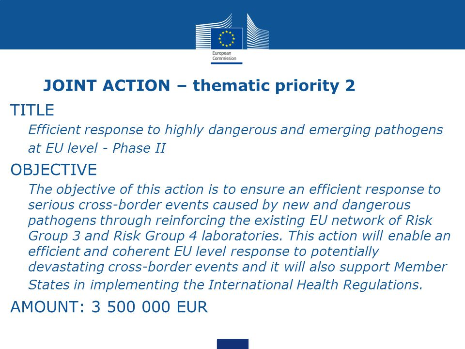 JOINT ACTION – thematic priority 2 TITLE Efficient response to highly dangerous and emerging pathogens at EU level - Phase II OBJECTIVE The objective of this action is to ensure an efficient response to serious cross-border events caused by new and dangerous pathogens through reinforcing the existing EU network of Risk Group 3 and Risk Group 4 laboratories.