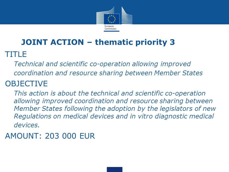 JOINT ACTION – thematic priority 3 TITLE Technical and scientific co-operation allowing improved coordination and resource sharing between Member States OBJECTIVE This action is about the technical and scientific co-operation allowing improved coordination and resource sharing between Member States following the adoption by the legislators of new Regulations on medical devices and in vitro diagnostic medical devices.