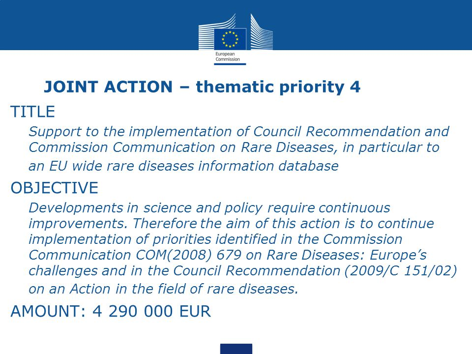 JOINT ACTION – thematic priority 4 TITLE Support to the implementation of Council Recommendation and Commission Communication on Rare Diseases, in particular to an EU wide rare diseases information database OBJECTIVE Developments in science and policy require continuous improvements.