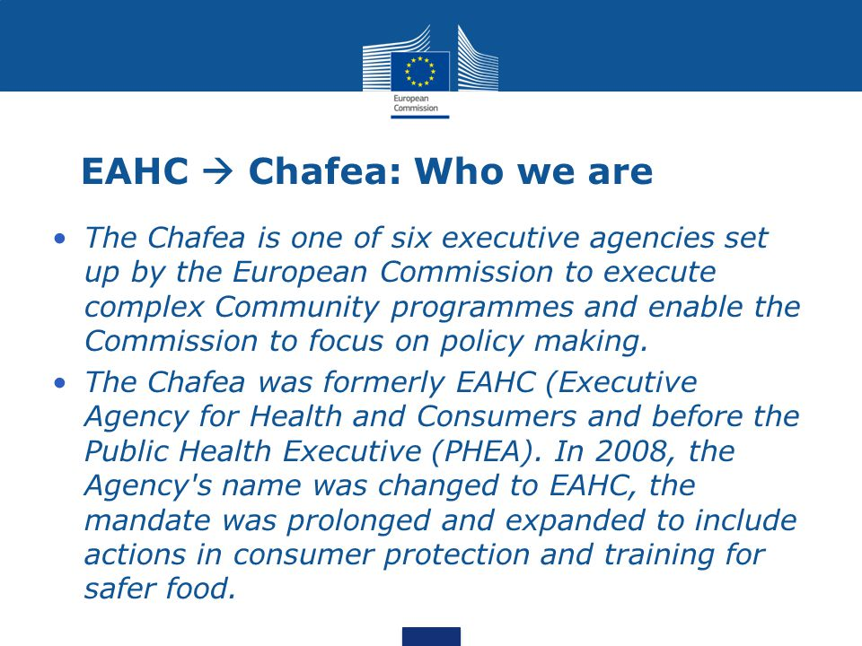 EAHC  Chafea: Who we are The Chafea is one of six executive agencies set up by the European Commission to execute complex Community programmes and enable the Commission to focus on policy making.
