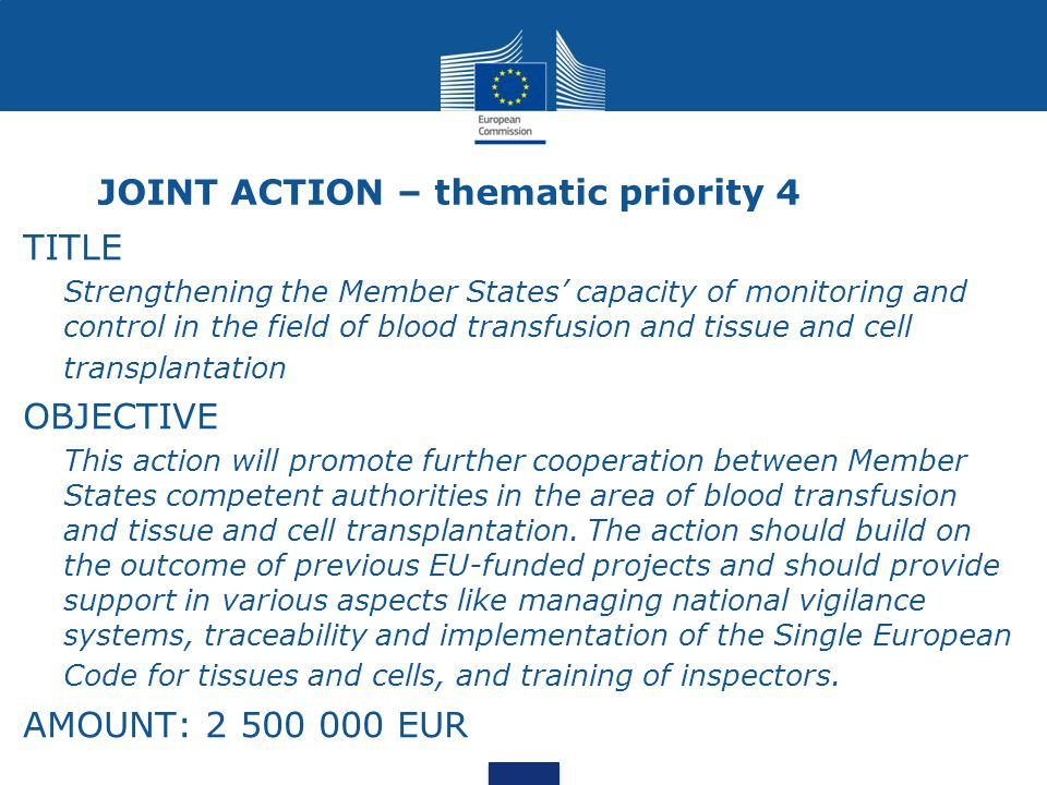 JOINT ACTION – thematic priority 4 TITLE Strengthening the Member States' capacity of monitoring and control in the field of blood transfusion and tissue and cell transplantation OBJECTIVE This action will promote further cooperation between Member States competent authorities in the area of blood transfusion and tissue and cell transplantation.