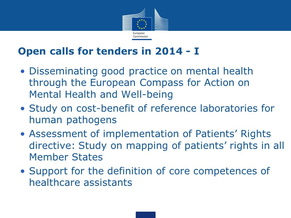 Open calls for tenders in 2014 - I Disseminating good practice on mental health through the European Compass for Action on Mental Health and Well-being Study on cost-benefit of reference laboratories for human pathogens Assessment of implementation of Patients' Rights directive: Study on mapping of patients' rights in all Member States Support for the definition of core competences of healthcare assistants