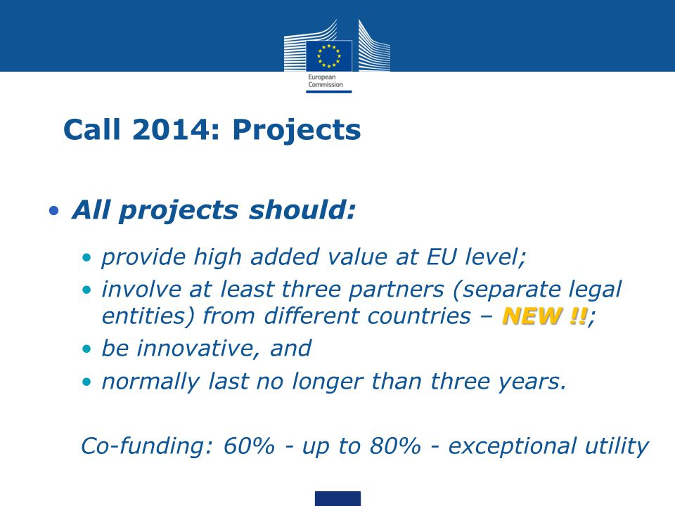Call 2014: Projects All projects should: provide high added value at EU level; NEW !!involve at least three partners (separate legal entities) from different countries – NEW !!; be innovative, and normally last no longer than three years.