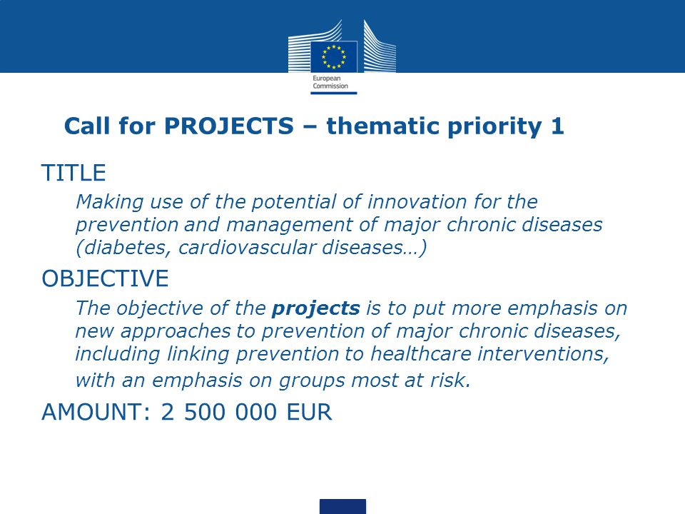 Call for PROJECTS – thematic priority 1 TITLE Making use of the potential of innovation for the prevention and management of major chronic diseases (diabetes, cardiovascular diseases…) OBJECTIVE The objective of the projects is to put more emphasis on new approaches to prevention of major chronic diseases, including linking prevention to healthcare interventions, with an emphasis on groups most at risk.