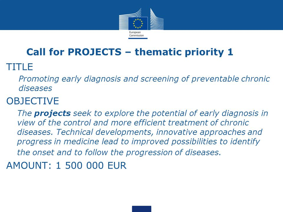 Call for PROJECTS – thematic priority 1 TITLE Promoting early diagnosis and screening of preventable chronic diseases OBJECTIVE The projects seek to explore the potential of early diagnosis in view of the control and more efficient treatment of chronic diseases.