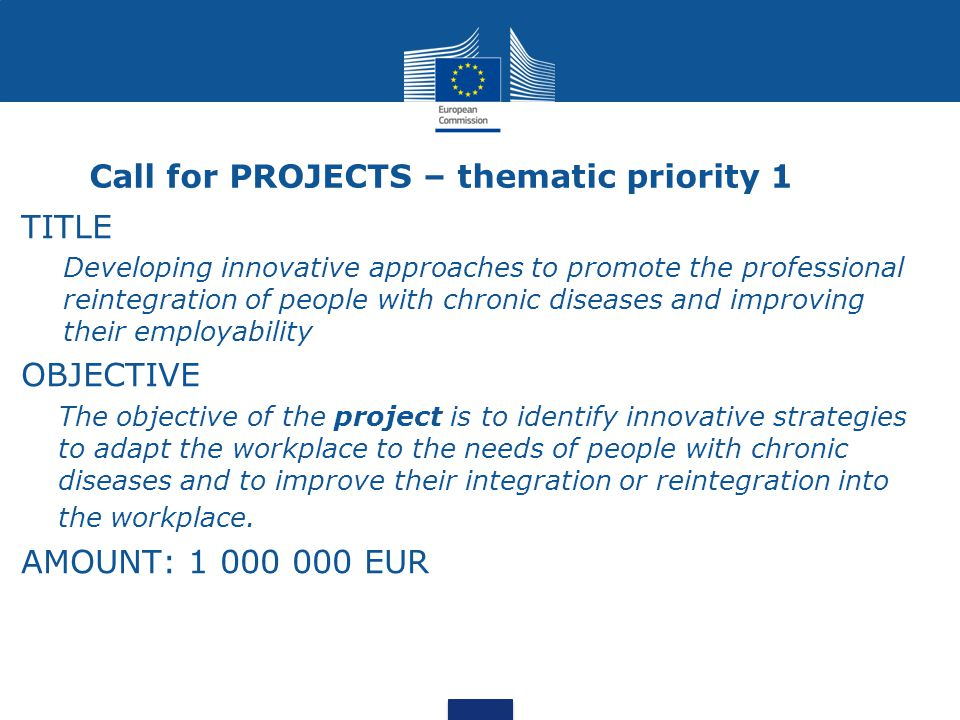 Call for PROJECTS – thematic priority 1 TITLE Developing innovative approaches to promote the professional reintegration of people with chronic diseases and improving their employability OBJECTIVE The objective of the project is to identify innovative strategies to adapt the workplace to the needs of people with chronic diseases and to improve their integration or reintegration into the workplace.