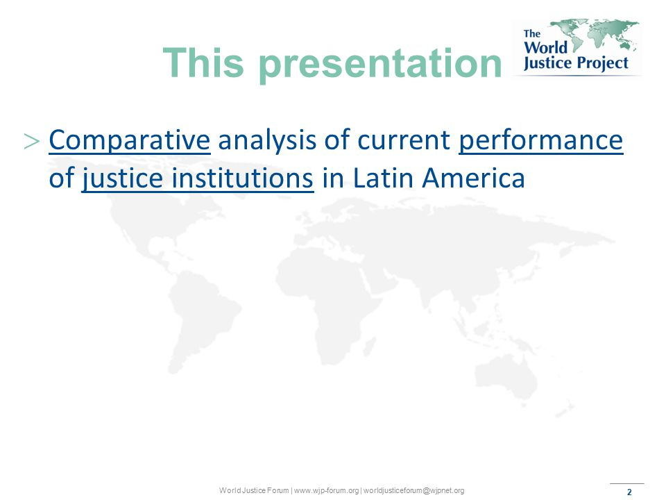 2 World Justice Forum | www.wjp-forum.org | worldjusticeforum@wjpnet.org This presentation  Comparative analysis of current performance of justice institutions in Latin America