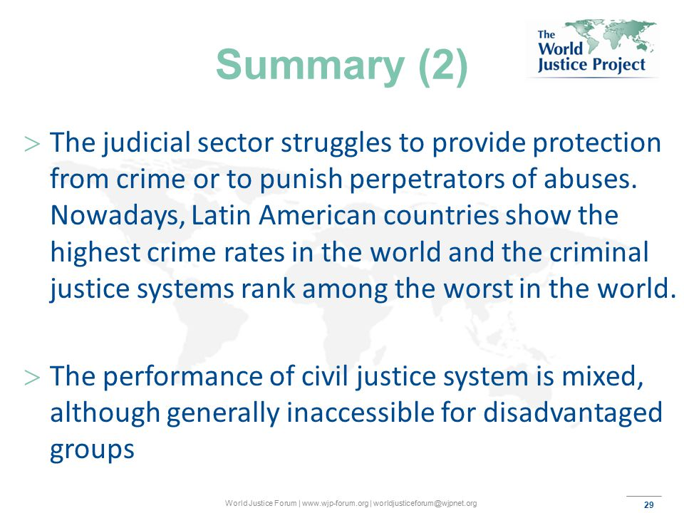 29 World Justice Forum | www.wjp-forum.org | worldjusticeforum@wjpnet.org Summary (2)  The judicial sector struggles to provide protection from crime or to punish perpetrators of abuses.