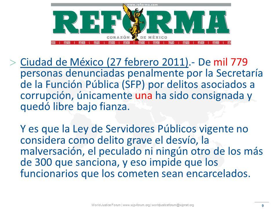 9 World Justice Forum | www.wjp-forum.org | worldjusticeforum@wjpnet.org  Ciudad de México (27 febrero 2011).- De mil 779 personas denunciadas penalmente por la Secretaría de la Función Pública (SFP) por delitos asociados a corrupción, únicamente una ha sido consignada y quedó libre bajo fianza.