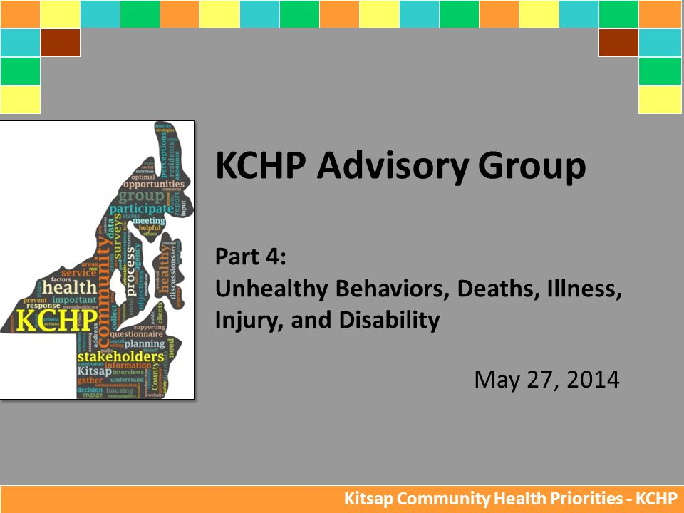 May 27, 2014 KCHP Advisory Group Part 4: Unhealthy Behaviors, Deaths, Illness, Injury, and Disability Kitsap Community Health Priorities - KCHP