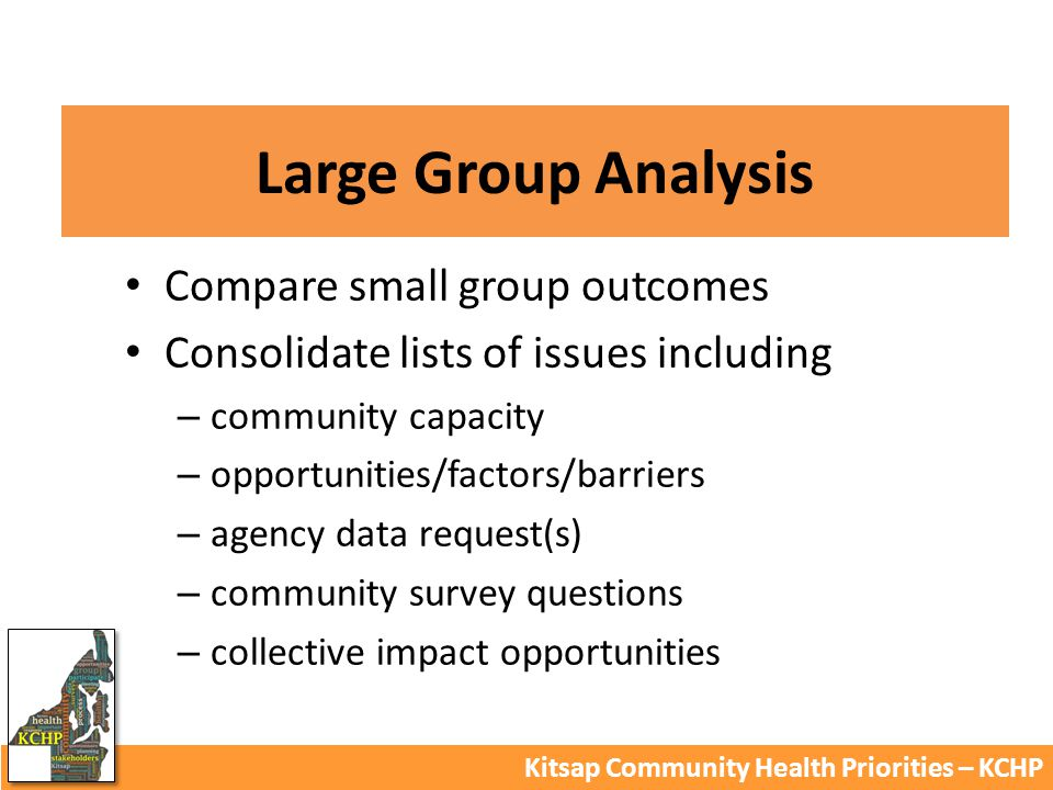 Large Group Analysis Kitsap Community Health Priorities – KCHP Compare small group outcomes Consolidate lists of issues including – community capacity – opportunities/factors/barriers – agency data request(s) – community survey questions – collective impact opportunities