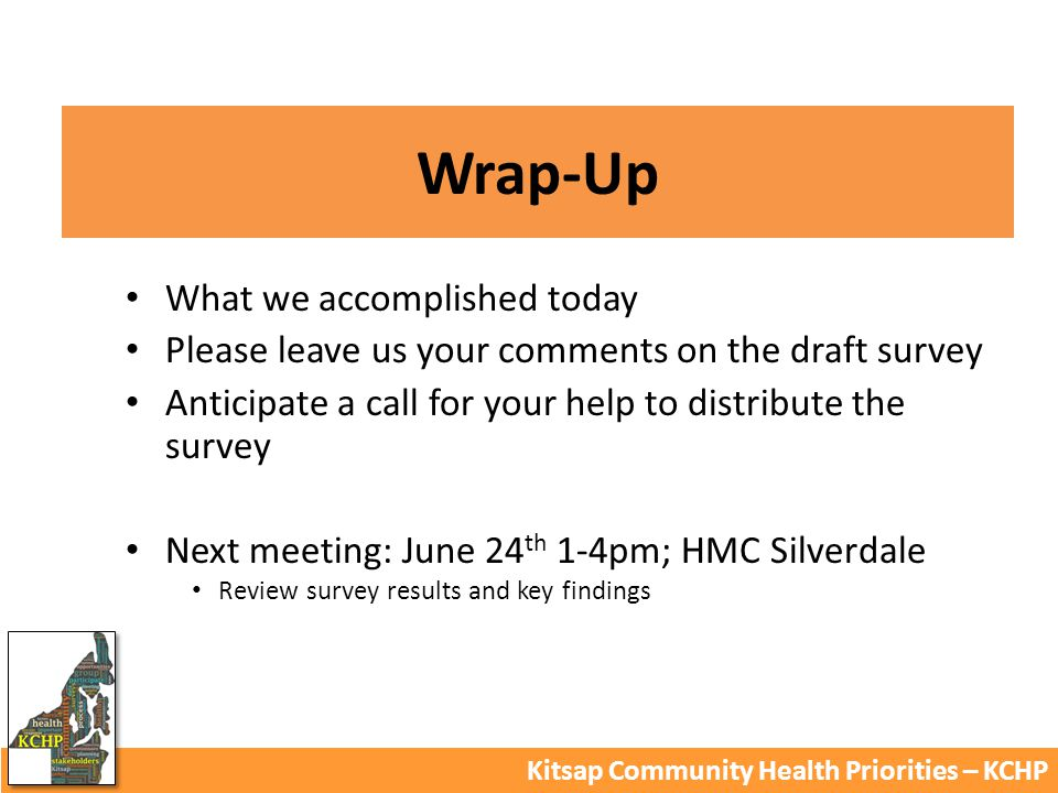 Wrap-Up Kitsap Community Health Priorities – KCHP What we accomplished today Please leave us your comments on the draft survey Anticipate a call for your help to distribute the survey Next meeting: June 24 th 1-4pm; HMC Silverdale Review survey results and key findings