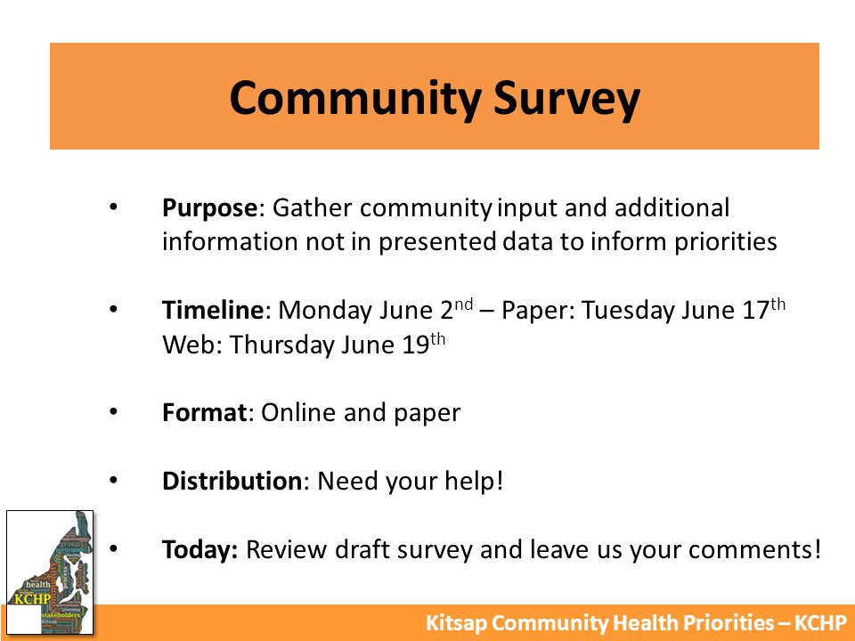 Community Survey Kitsap Community Health Priorities – KCHP Purpose: Gather community input and additional information not in presented data to inform priorities Timeline: Monday June 2 nd – Paper: Tuesday June 17 th Web: Thursday June 19 th Format: Online and paper Distribution: Need your help.