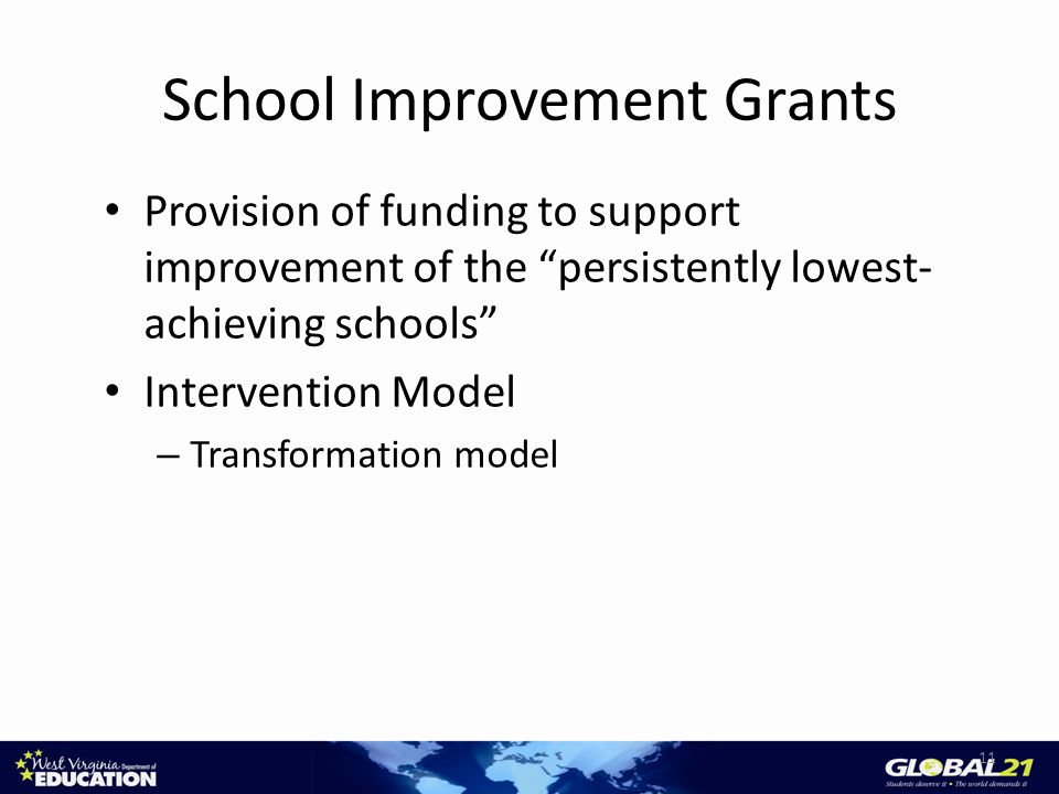 School Improvement Grants Provision of funding to support improvement of the persistently lowest- achieving schools Intervention Model – Transformation model 11