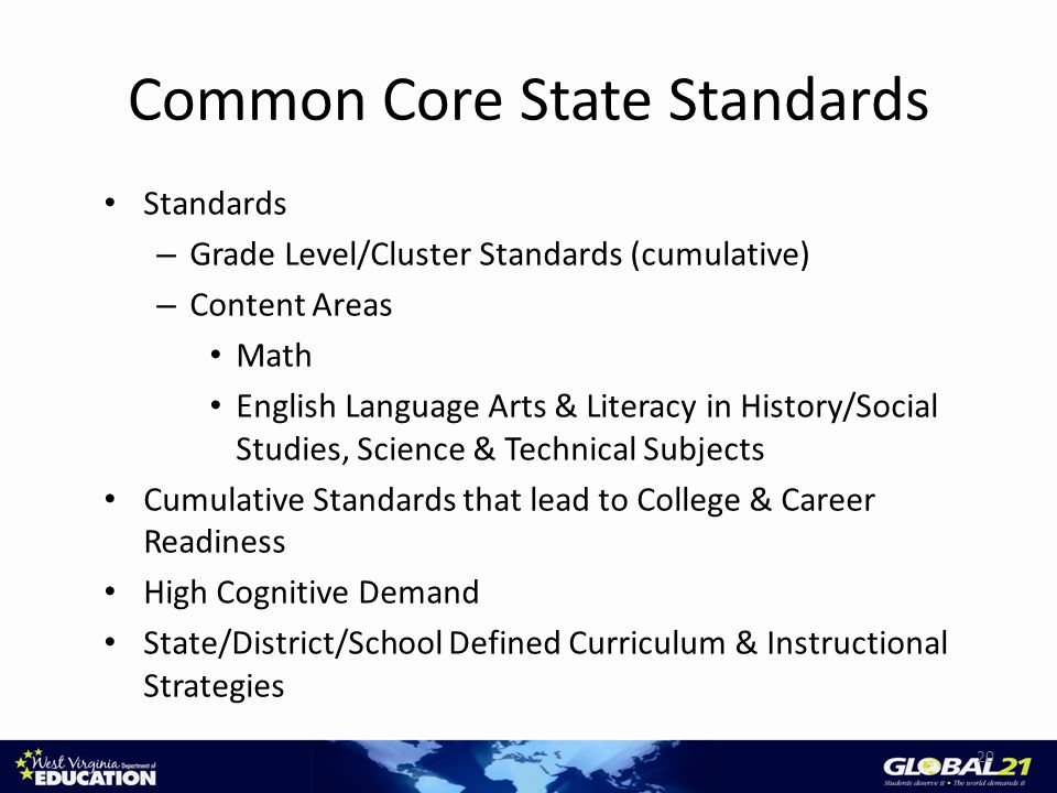 Common Core State Standards Standards – Grade Level/Cluster Standards (cumulative) – Content Areas Math English Language Arts & Literacy in History/Social Studies, Science & Technical Subjects Cumulative Standards that lead to College & Career Readiness High Cognitive Demand State/District/School Defined Curriculum & Instructional Strategies 20