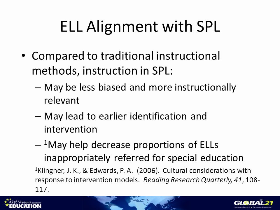 ELL Alignment with SPL Compared to traditional instructional methods, instruction in SPL: – May be less biased and more instructionally relevant – May lead to earlier identification and intervention – 1 May help decrease proportions of ELLs inappropriately referred for special education 1 Klingner, J.