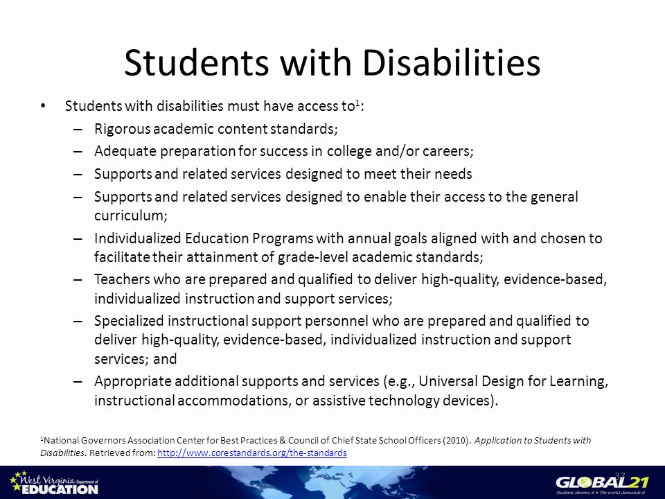 Students with Disabilities Students with disabilities must have access to 1 : – Rigorous academic content standards; – Adequate preparation for success in college and/or careers; – Supports and related services designed to meet their needs – Supports and related services designed to enable their access to the general curriculum; – Individualized Education Programs with annual goals aligned with and chosen to facilitate their attainment of grade-level academic standards; – Teachers who are prepared and qualified to deliver high-quality, evidence-based, individualized instruction and support services; – Specialized instructional support personnel who are prepared and qualified to deliver high-quality, evidence-based, individualized instruction and support services; and – Appropriate additional supports and services (e.g., Universal Design for Learning, instructional accommodations, or assistive technology devices).