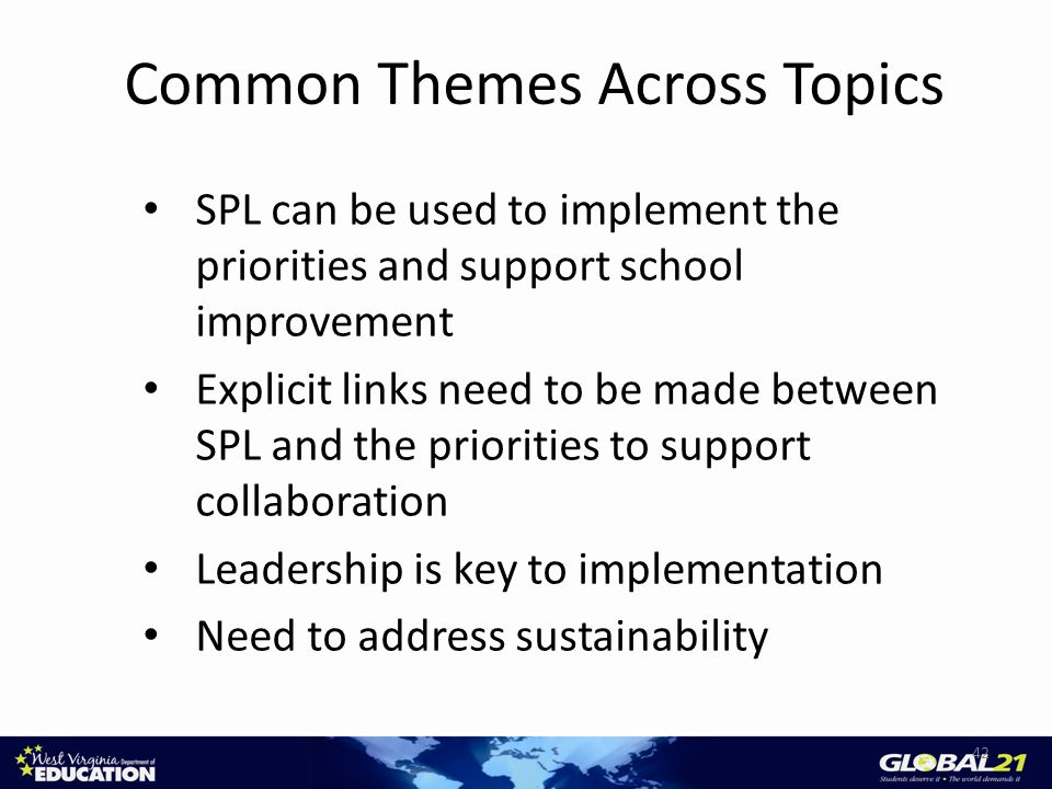 Common Themes Across Topics SPL can be used to implement the priorities and support school improvement Explicit links need to be made between SPL and the priorities to support collaboration Leadership is key to implementation Need to address sustainability 42