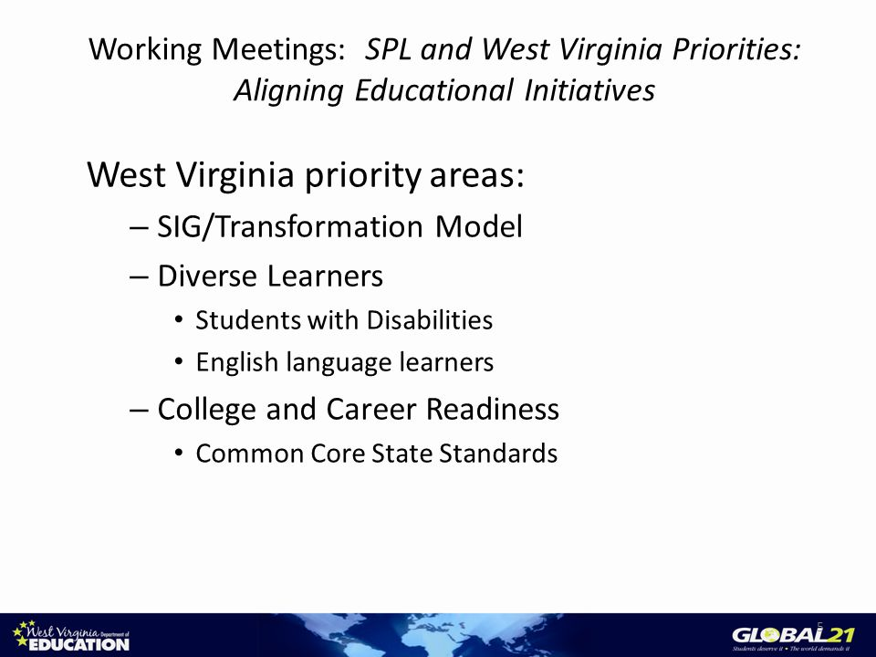 Working Meetings: SPL and West Virginia Priorities: Aligning Educational Initiatives West Virginia priority areas: – SIG/Transformation Model – Diverse Learners Students with Disabilities English language learners – College and Career Readiness Common Core State Standards 5