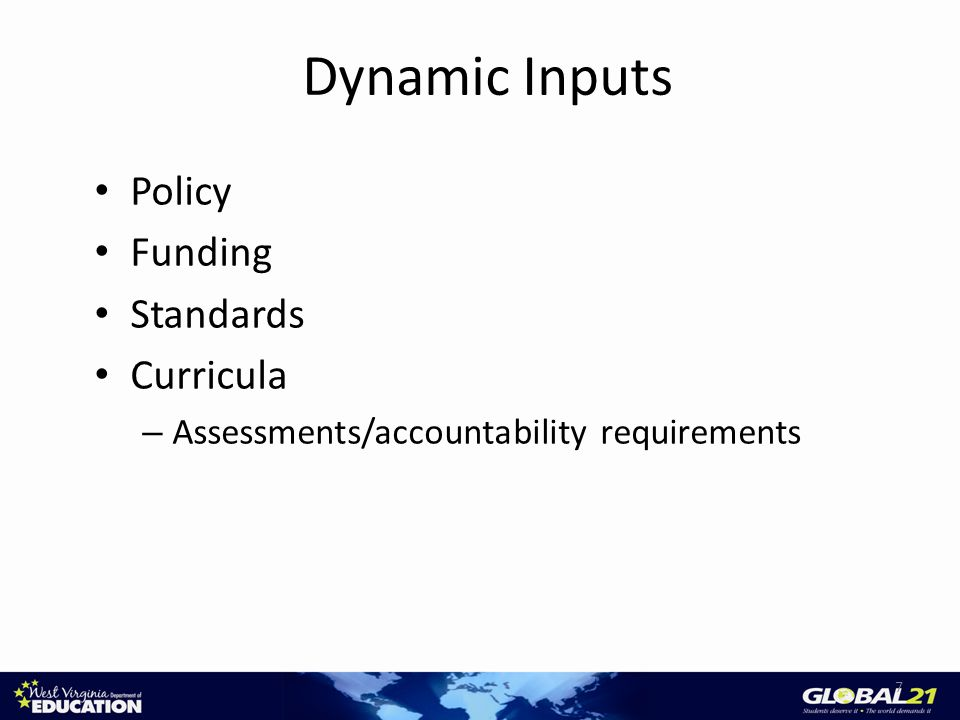 Dynamic Inputs Policy Funding Standards Curricula – Assessments/accountability requirements 7