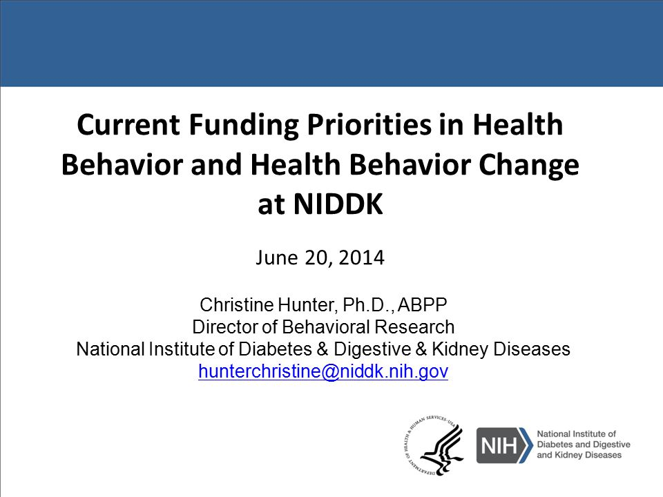 NIDDK Research Behavioral Priorities Continued emphasis: – High risk populations/ reducing health disparities – More potent and durable interventions – Potential scalability and sustainability in to real world context and practice New emphasis—the ends of the translational continuum: – Basic behavioral science and bench to bedside translation – Evaluation of natural experiments – Pragmatic research