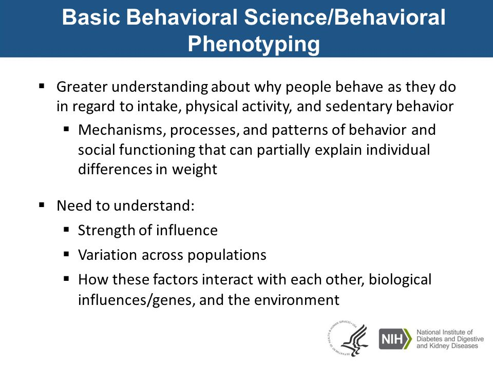 Basic Behavioral Science/Behavioral Phenotyping  Greater understanding about why people behave as they do in regard to intake, physical activity, and sedentary behavior  Mechanisms, processes, and patterns of behavior and social functioning that can partially explain individual differences in weight  Need to understand:  Strength of influence  Variation across populations  How these factors interact with each other, biological influences/genes, and the environment