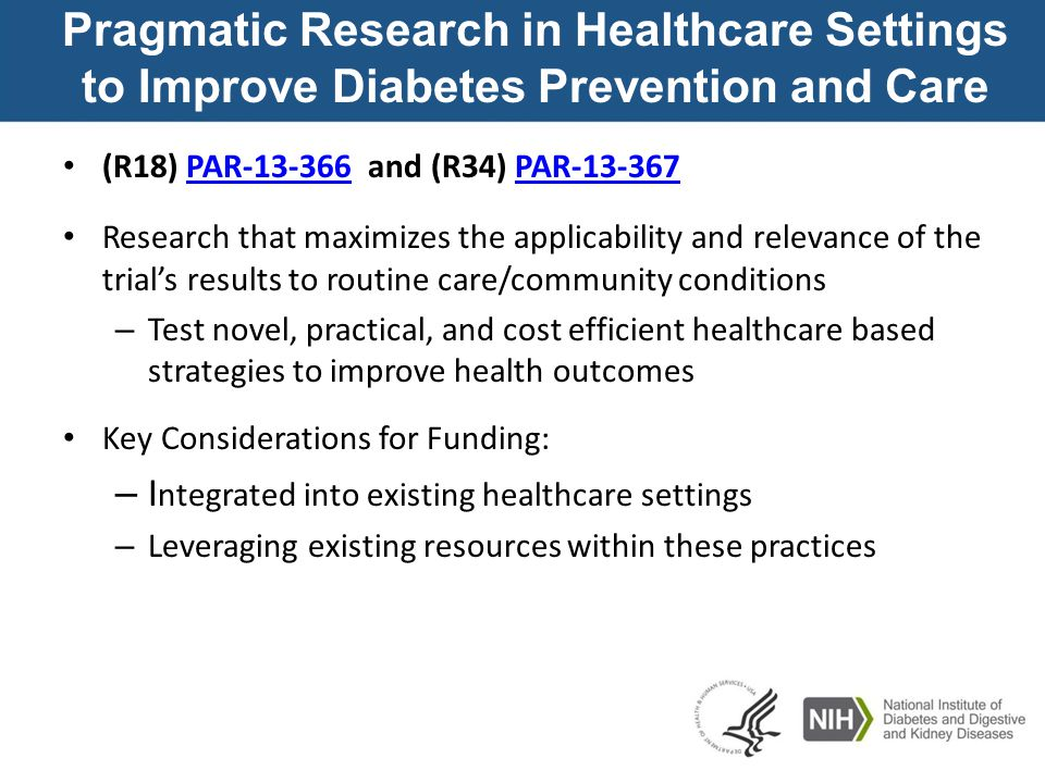 Pragmatic Research in Healthcare Settings to Improve Diabetes Prevention and Care (R18) PAR-13-366 and (R34) PAR-13-367 PAR-13-366PAR-13-367 Research that maximizes the applicability and relevance of the trial's results to routine care/community conditions – Test novel, practical, and cost efficient healthcare based strategies to improve health outcomes Key Considerations for Funding: – I ntegrated into existing healthcare settings – Leveraging existing resources within these practices