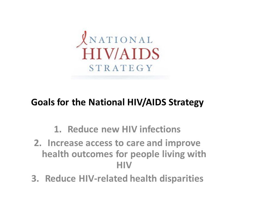 Goals for the National HIV/AIDS Strategy 1.Reduce new HIV infections 2.Increase access to care and improve health outcomes for people living with HIV 3.Reduce HIV-related health disparities